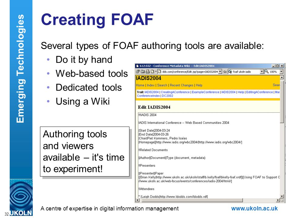A centre of expertise in digital information managementwww.ukoln.ac.uk 32 Creating FOAF Several types of FOAF authoring tools are available: Do it by hand Web-based tools Dedicated tools Using a Wiki Emerging Technologies Authoring tools and viewers available – it s time to experiment!