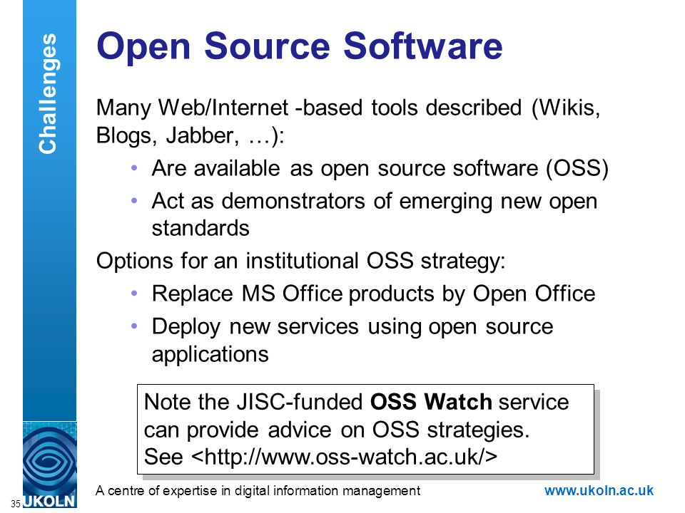 A centre of expertise in digital information managementwww.ukoln.ac.uk 35 Open Source Software Many Web/Internet -based tools described (Wikis, Blogs, Jabber, …): Are available as open source software (OSS) Act as demonstrators of emerging new open standards Options for an institutional OSS strategy: Replace MS Office products by Open Office Deploy new services using open source applications Note the JISC-funded OSS Watch service can provide advice on OSS strategies.