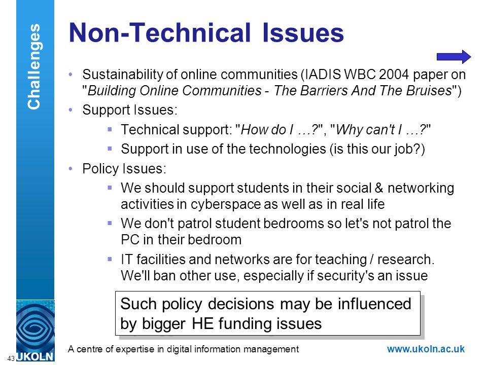 A centre of expertise in digital information managementwww.ukoln.ac.uk 43 Non-Technical Issues Sustainability of online communities (IADIS WBC 2004 paper on Building Online Communities - The Barriers And The Bruises ) Support Issues: Technical support: How do I … , Why can t I … Support in use of the technologies (is this our job ) Policy Issues: We should support students in their social & networking activities in cyberspace as well as in real life We don t patrol student bedrooms so let s not patrol the PC in their bedroom IT facilities and networks are for teaching / research.
