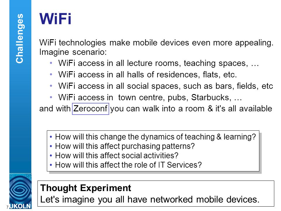 A centre of expertise in digital information managementwww.ukoln.ac.uk 7 WiFi WiFi technologies make mobile devices even more appealing.