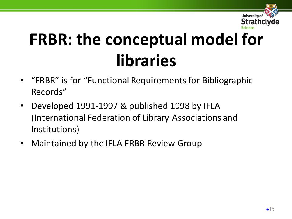 FRBR: the conceptual model for libraries FRBR is for Functional Requirements for Bibliographic Records Developed & published 1998 by IFLA (International Federation of Library Associations and Institutions) Maintained by the IFLA FRBR Review Group 15