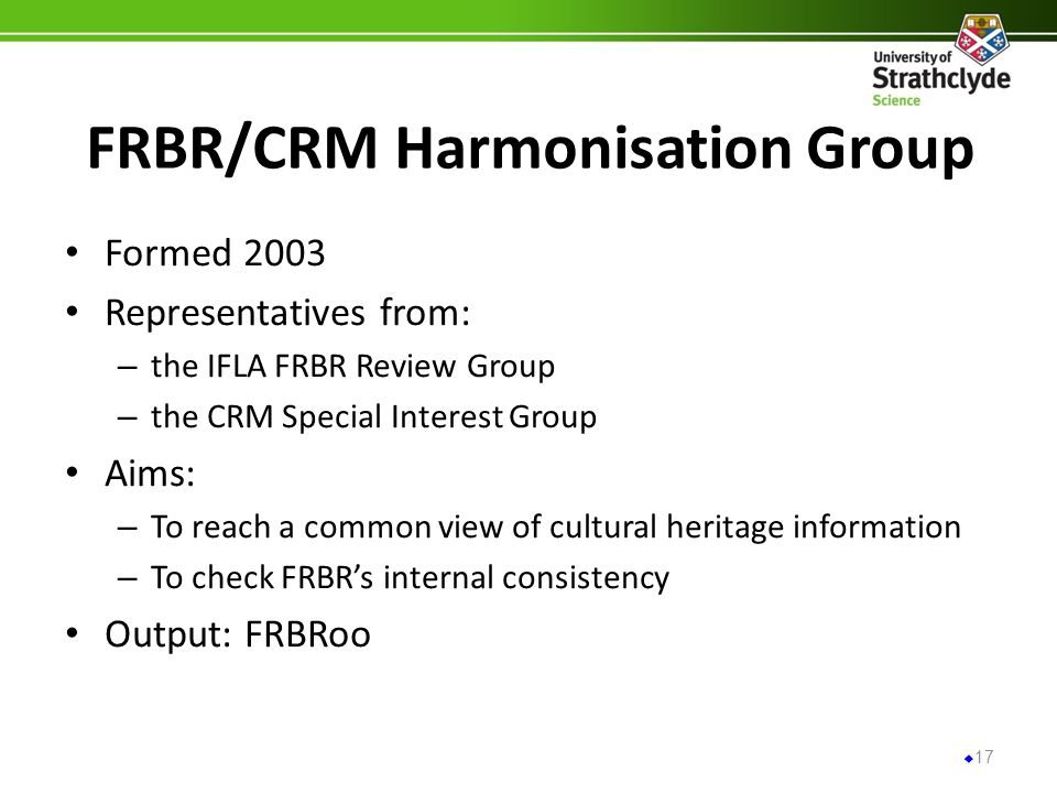 FRBR/CRM Harmonisation Group Formed 2003 Representatives from: – the IFLA FRBR Review Group – the CRM Special Interest Group Aims: – To reach a common view of cultural heritage information – To check FRBRs internal consistency Output: FRBRoo 17
