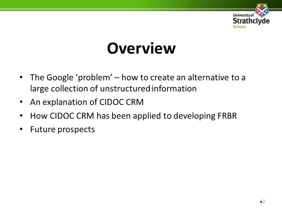 Overview The Google problem – how to create an alternative to a large collection of unstructured information An explanation of CIDOC CRM How CIDOC CRM has been applied to developing FRBR Future prospects 2