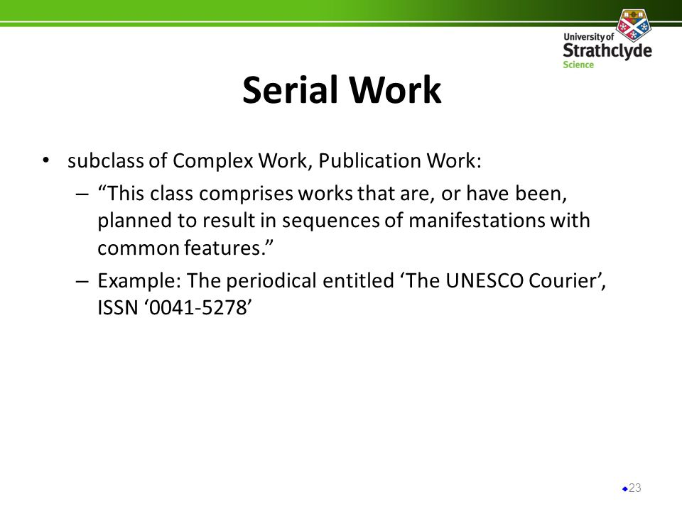 Serial Work subclass of Complex Work, Publication Work: – This class comprises works that are, or have been, planned to result in sequences of manifestations with common features.
