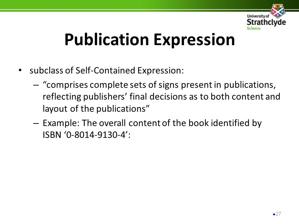 Publication Expression subclass of Self-Contained Expression: – comprises complete sets of signs present in publications, reflecting publishers final decisions as to both content and layout of the publications – Example: The overall content of the book identified by ISBN : 27