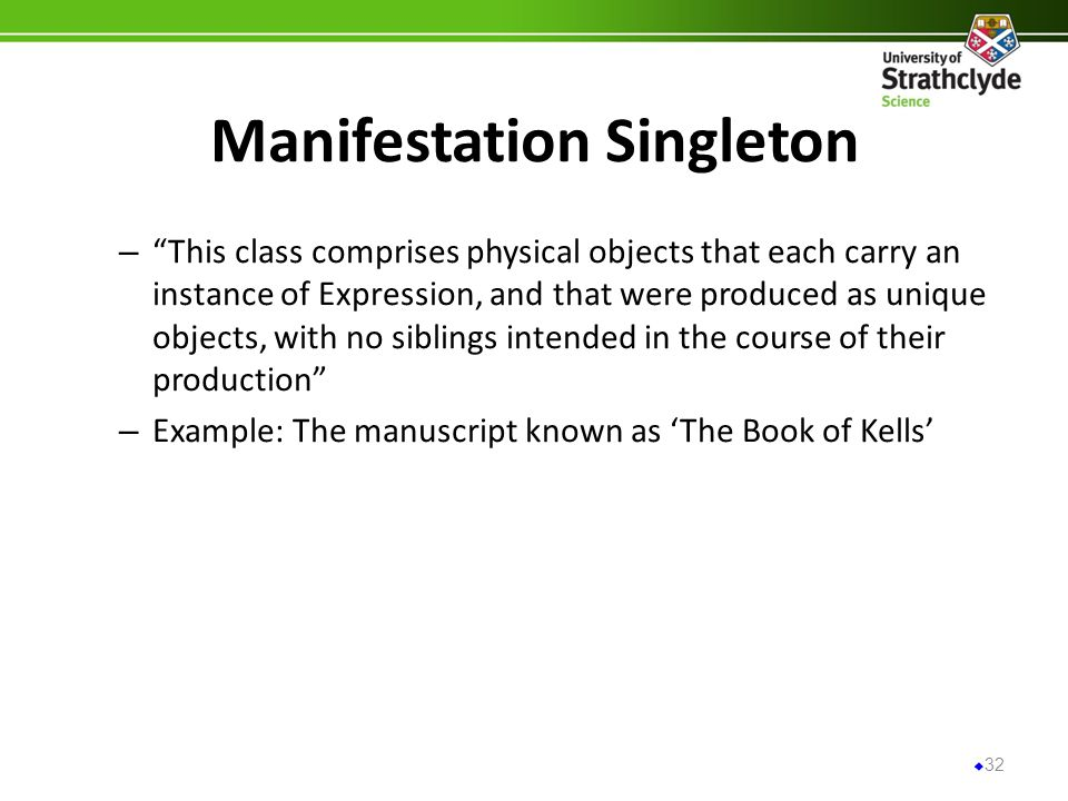 Manifestation Singleton – This class comprises physical objects that each carry an instance of Expression, and that were produced as unique objects, w