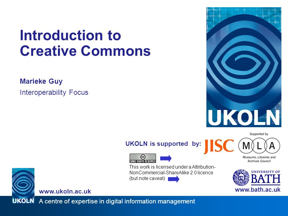 A centre of expertise in digital information management www.ukoln.ac.uk UKOLN is supported by: Introduction to Creative Commons Marieke Guy Interoperability Focus www.bath.ac.uk This work is licensed under a Attribution- NonCommercial-ShareAlike 2.0 licence (but note caveat)