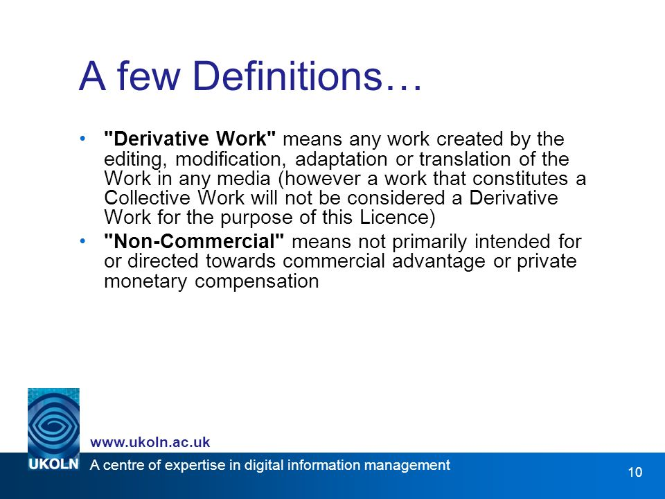 A centre of expertise in digital information management www.ukoln.ac.uk 10 A few Definitions… Derivative Work means any work created by the editing, modification, adaptation or translation of the Work in any media (however a work that constitutes a Collective Work will not be considered a Derivative Work for the purpose of this Licence) Non-Commercial means not primarily intended for or directed towards commercial advantage or private monetary compensation