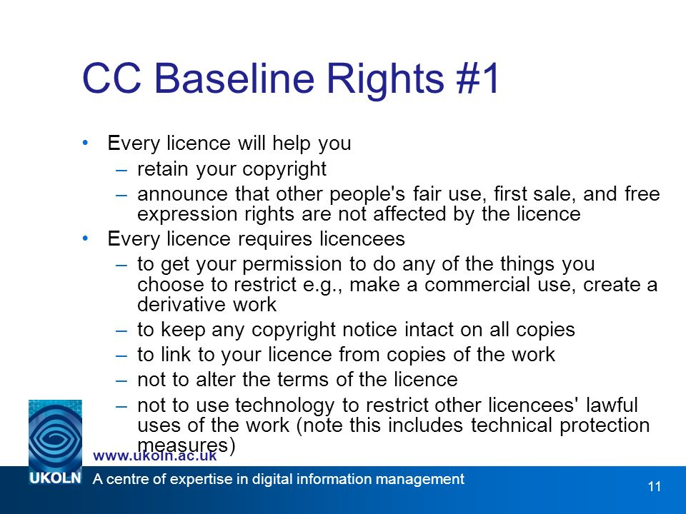 A centre of expertise in digital information management www.ukoln.ac.uk 11 CC Baseline Rights #1 Every licence will help you –retain your copyright –announce that other people s fair use, first sale, and free expression rights are not affected by the licence Every licence requires licencees –to get your permission to do any of the things you choose to restrict e.g., make a commercial use, create a derivative work –to keep any copyright notice intact on all copies –to link to your licence from copies of the work –not to alter the terms of the licence –not to use technology to restrict other licencees lawful uses of the work (note this includes technical protection measures)