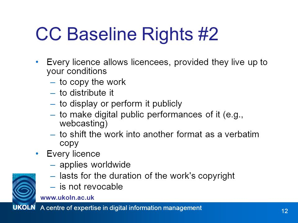 A centre of expertise in digital information management   12 CC Baseline Rights #2 Every licence allows licencees, provided they live up to your conditions –to copy the work –to distribute it –to display or perform it publicly –to make digital public performances of it (e.g., webcasting) –to shift the work into another format as a verbatim copy Every licence –applies worldwide –lasts for the duration of the work s copyright –is not revocable