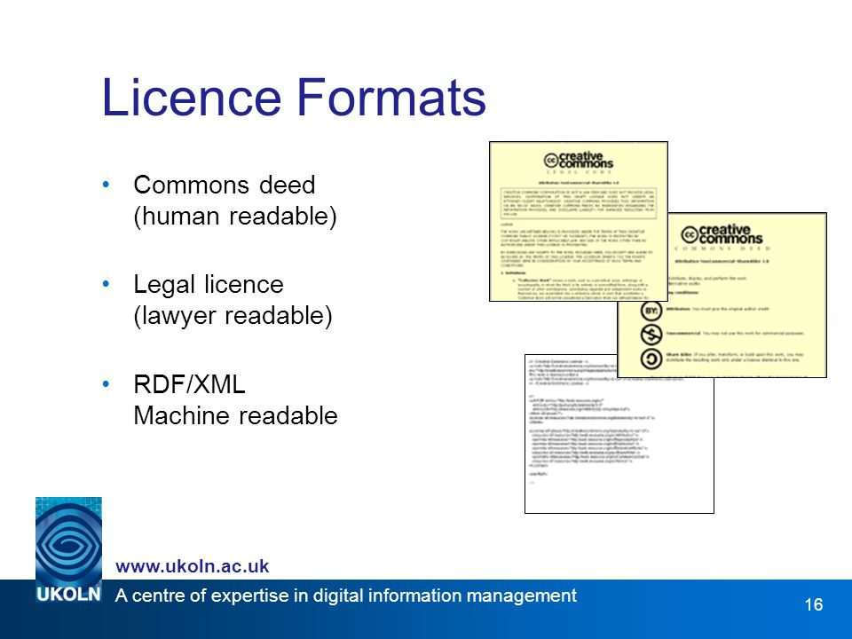 A centre of expertise in digital information management   16 Licence Formats Commons deed (human readable) Legal licence (lawyer readable) RDF/XML Machine readable