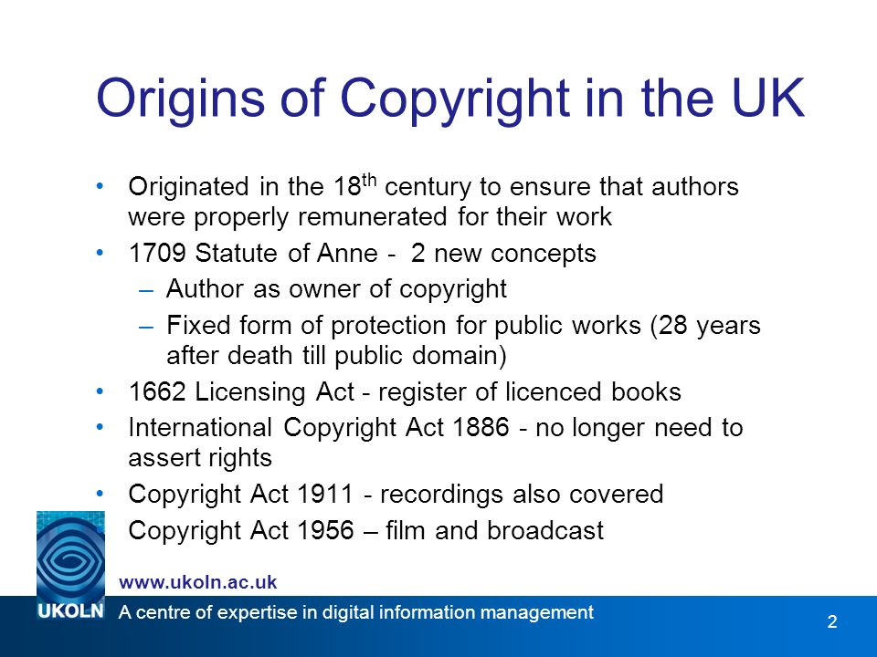 A centre of expertise in digital information management www.ukoln.ac.uk 3 Current Copyright Law Current UK copyright law is bound by: –Copyright, Designs and Patents Act 1988 –Copyright Act 1956 –Copyright Act 1911 –International Copyright Act 1886 and the Berne Convention Is copyright an out-dated concept?