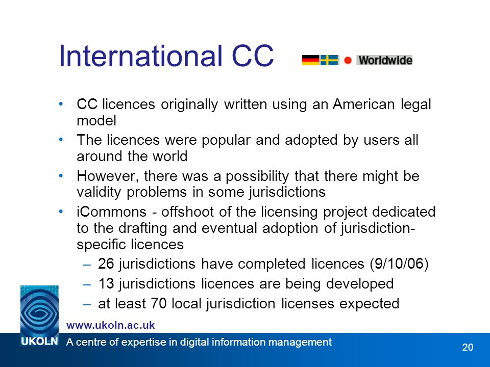 A centre of expertise in digital information management www.ukoln.ac.uk 20 International CC CC licences originally written using an American legal mod