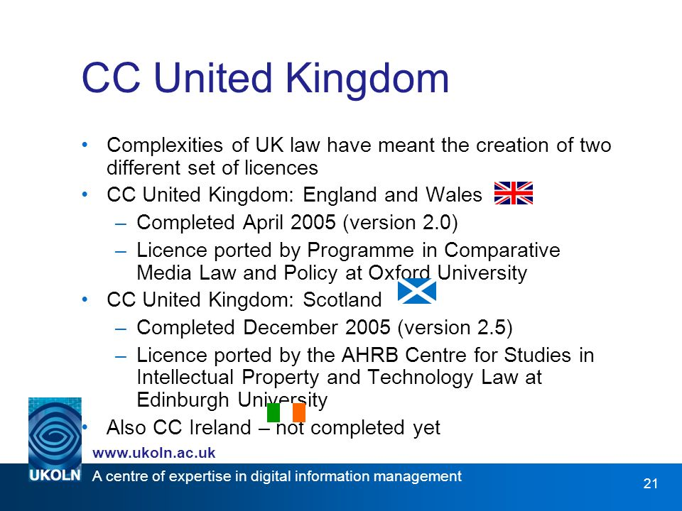 A centre of expertise in digital information management www.ukoln.ac.uk 21 CC United Kingdom Complexities of UK law have meant the creation of two different set of licences CC United Kingdom: England and Wales –Completed April 2005 (version 2.0) –Licence ported by Programme in Comparative Media Law and Policy at Oxford University CC United Kingdom: Scotland –Completed December 2005 (version 2.5) –Licence ported by the AHRB Centre for Studies in Intellectual Property and Technology Law at Edinburgh University Also CC Ireland – not completed yet