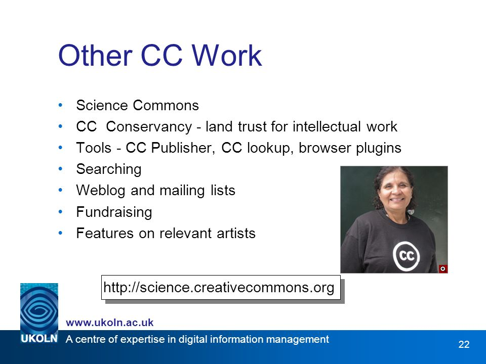 A centre of expertise in digital information management www.ukoln.ac.uk 22 Other CC Work Science Commons CC Conservancy - land trust for intellectual work Tools - CC Publisher, CC lookup, browser plugins Searching Weblog and mailing lists Fundraising Features on relevant artists http://science.creativecommons.org