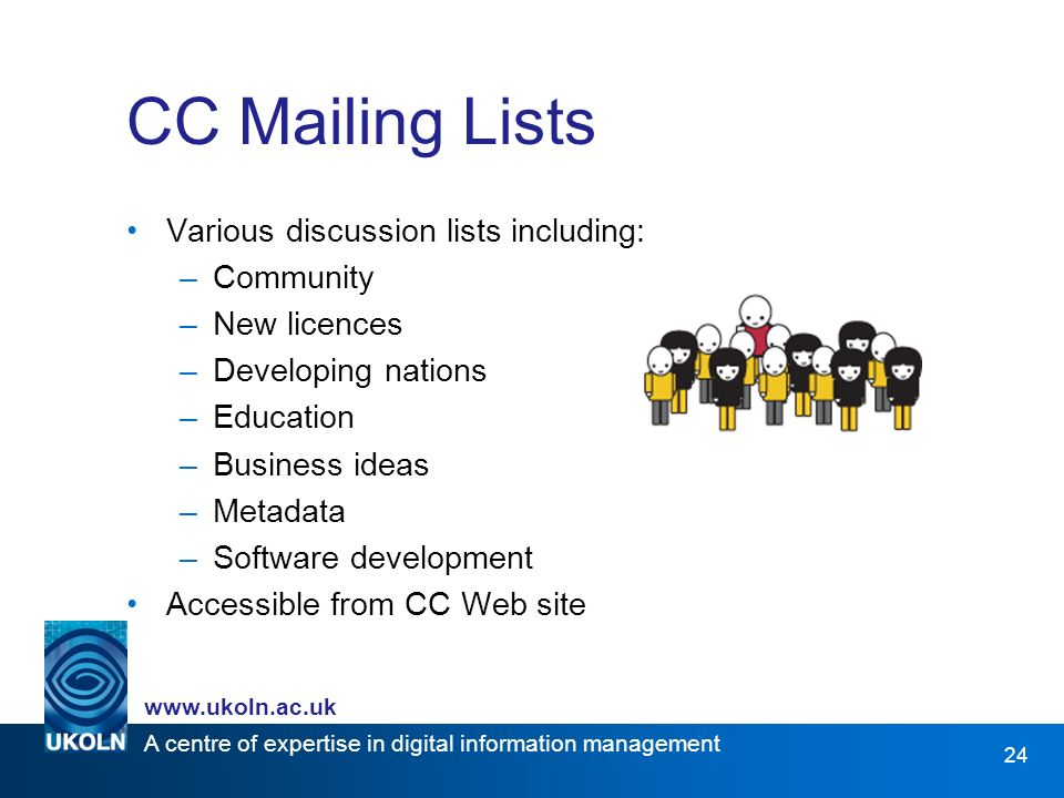 A centre of expertise in digital information management www.ukoln.ac.uk 24 CC Mailing Lists Various discussion lists including: –Community –New licences –Developing nations –Education –Business ideas –Metadata –Software development Accessible from CC Web site