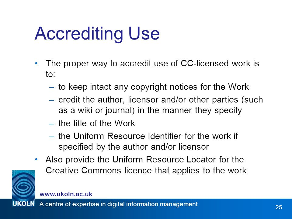 A centre of expertise in digital information management www.ukoln.ac.uk 25 Accrediting Use The proper way to accredit use of CC-licensed work is to: –