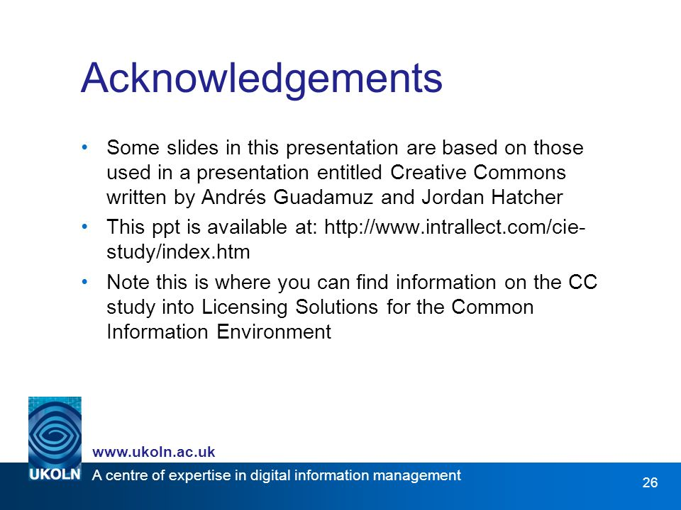 A centre of expertise in digital information management www.ukoln.ac.uk 26 Acknowledgements Some slides in this presentation are based on those used in a presentation entitled Creative Commons written by Andrés Guadamuz and Jordan Hatcher This ppt is available at: http://www.intrallect.com/cie- study/index.htm Note this is where you can find information on the CC study into Licensing Solutions for the Common Information Environment