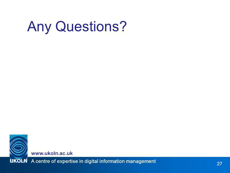 A centre of expertise in digital information management www.ukoln.ac.uk 27 Any Questions?
