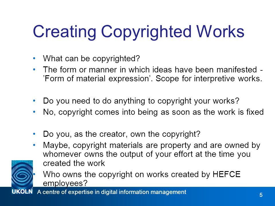 A centre of expertise in digital information management www.ukoln.ac.uk 6 Licensing Copyright Works Owners of copyright may provide a set of permissions in the form of a licence that will make clear how their work may be used by others.