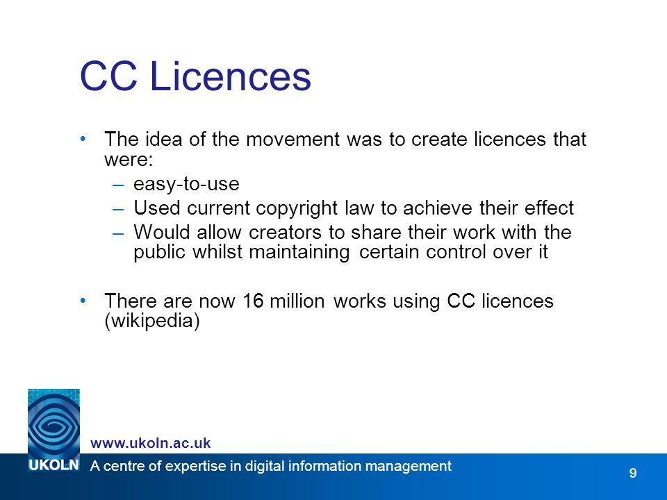 A centre of expertise in digital information management www.ukoln.ac.uk 9 CC Licences The idea of the movement was to create licences that were: –easy-to-use –Used current copyright law to achieve their effect –Would allow creators to share their work with the public whilst maintaining certain control over it There are now 16 million works using CC licences (wikipedia)