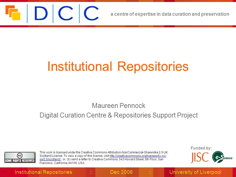 a centre of expertise in data curation and preservation Institutional Repositories :: Dec 2006 :: University of Liverpool Funded by: This work is lice