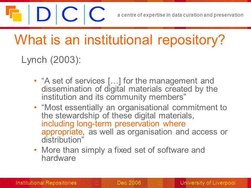 a centre of expertise in data curation and preservation Institutional Repositories :: Dec 2006 :: University of Liverpool What is an institutional repository.