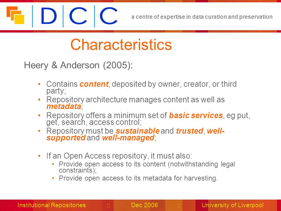 a centre of expertise in data curation and preservation Institutional Repositories :: Dec 2006 :: University of Liverpool Characteristics Heery & Anderson (2005): Contains content, deposited by owner, creator, or third party; Repository architecture manages content as well as metadata; Repository offers a minimum set of basic services, eg put, get, search, access control; Repository must be sustainable and trusted, well- supported and well-managed; If an Open Access repository, it must also: Provide open access to its content (notwithstanding legal constraints); Provide open access to its metadata for harvesting.