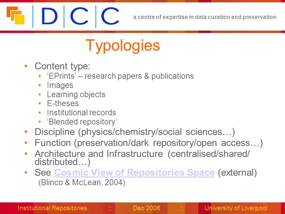 a centre of expertise in data curation and preservation Institutional Repositories :: Dec 2006 :: University of Liverpool Typologies Content type: EPrints – research papers & publications Images Learning objects E-theses Institutional records Blended repository Discipline (physics/chemistry/social sciences…) Function (preservation/dark repository/open access…) Architecture and Infrastructure (centralised/shared/ distributed…) See Cosmic View of Repositories Space (external)Cosmic View of Repositories Space (Blinco & McLean, 2004)