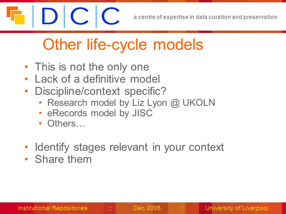 a centre of expertise in data curation and preservation Institutional Repositories :: Dec 2006 :: University of Liverpool Other life-cycle models This