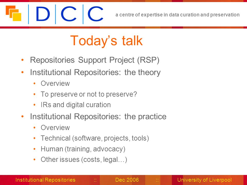 a centre of expertise in data curation and preservation Institutional Repositories :: Dec 2006 :: University of Liverpool Todays talk Repositories Support Project (RSP) Institutional Repositories: the theory Overview To preserve or not to preserve.
