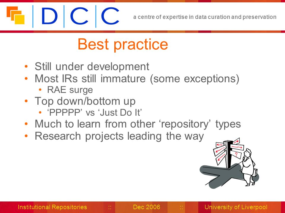 a centre of expertise in data curation and preservation Institutional Repositories :: Dec 2006 :: University of Liverpool Best practice Still under development Most IRs still immature (some exceptions) RAE surge Top down/bottom up PPPPP vs Just Do It Much to learn from other repository types Research projects leading the way