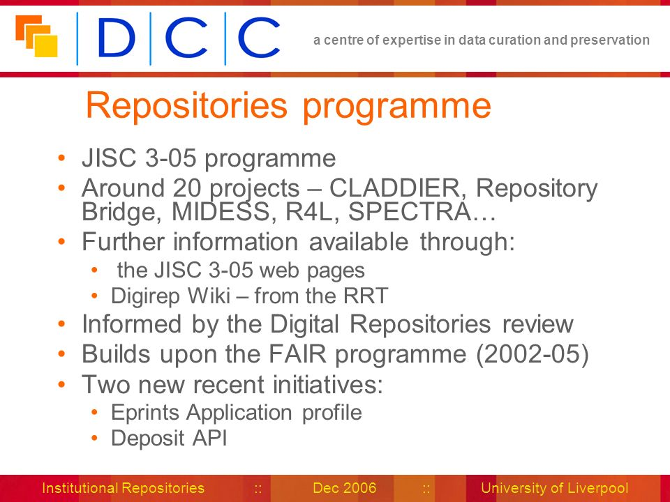 a centre of expertise in data curation and preservation Institutional Repositories :: Dec 2006 :: University of Liverpool Repositories programme JISC 3-05 programme Around 20 projects – CLADDIER, Repository Bridge, MIDESS, R4L, SPECTRA… Further information available through: the JISC 3-05 web pages Digirep Wiki – from the RRT Informed by the Digital Repositories review Builds upon the FAIR programme (2002-05) Two new recent initiatives: Eprints Application profile Deposit API