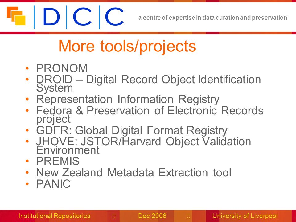 a centre of expertise in data curation and preservation Institutional Repositories :: Dec 2006 :: University of Liverpool More tools/projects PRONOM DROID – Digital Record Object Identification System Representation Information Registry Fedora & Preservation of Electronic Records project GDFR: Global Digital Format Registry JHOVE: JSTOR/Harvard Object Validation Environment PREMIS New Zealand Metadata Extraction tool PANIC
