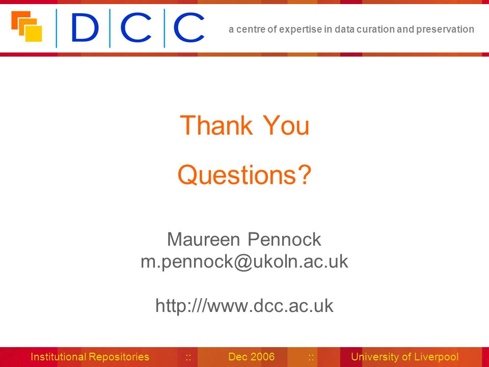 a centre of expertise in data curation and preservation Institutional Repositories :: Dec 2006 :: University of Liverpool Thank You Questions.