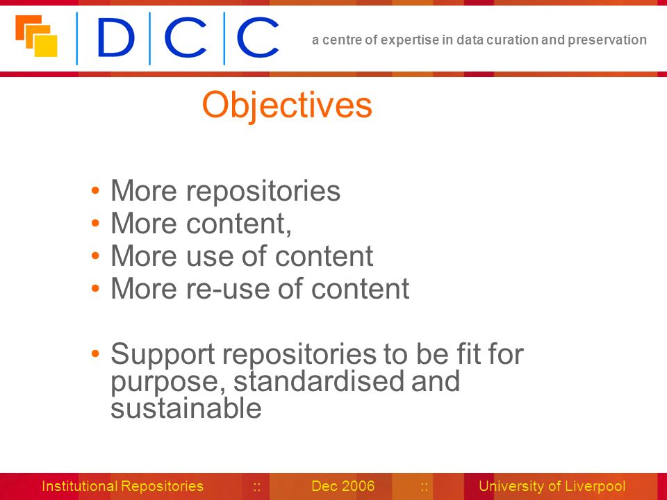a centre of expertise in data curation and preservation Institutional Repositories :: Dec 2006 :: University of Liverpool Objectives More repositories More content, More use of content More re-use of content Support repositories to be fit for purpose, standardised and sustainable