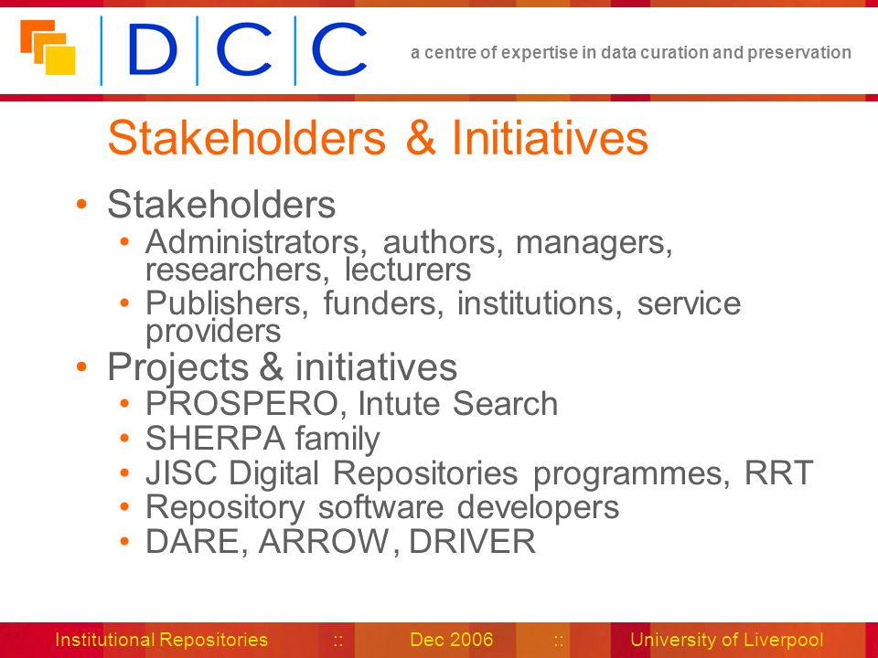 a centre of expertise in data curation and preservation Institutional Repositories :: Dec 2006 :: University of Liverpool Stakeholders & Initiatives Stakeholders Administrators, authors, managers, researchers, lecturers Publishers, funders, institutions, service providers Projects & initiatives PROSPERO, Intute Search SHERPA family JISC Digital Repositories programmes, RRT Repository software developers DARE, ARROW, DRIVER