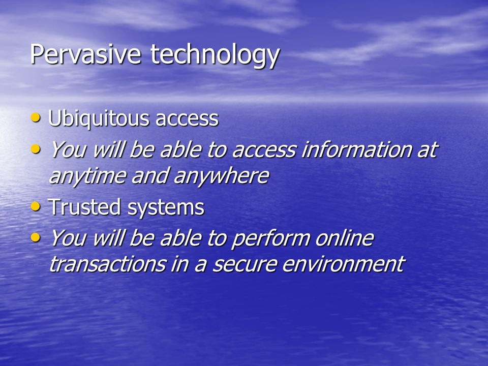 Pervasive technology Ubiquitous access Ubiquitous access You will be able to access information at anytime and anywhere You will be able to access information at anytime and anywhere Trusted systems Trusted systems You will be able to perform online transactions in a secure environment You will be able to perform online transactions in a secure environment