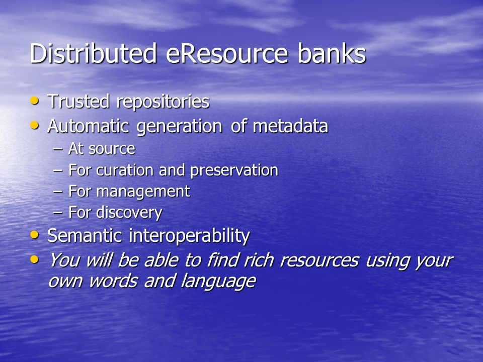 Distributed eResource banks Trusted repositories Trusted repositories Automatic generation of metadata Automatic generation of metadata –At source –For curation and preservation –For management –For discovery Semantic interoperability Semantic interoperability You will be able to find rich resources using your own words and language You will be able to find rich resources using your own words and language