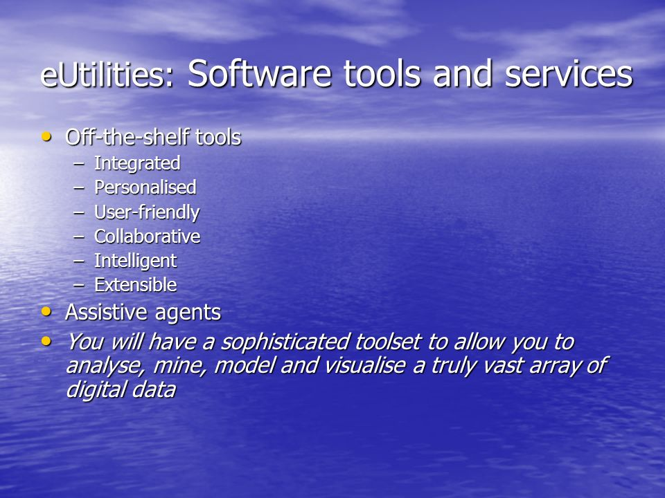 eUtilities: Software tools and services Off-the-shelf tools Off-the-shelf tools –Integrated –Personalised –User-friendly –Collaborative –Intelligent –Extensible Assistive agents Assistive agents You will have a sophisticated toolset to allow you to analyse, mine, model and visualise a truly vast array of digital data You will have a sophisticated toolset to allow you to analyse, mine, model and visualise a truly vast array of digital data