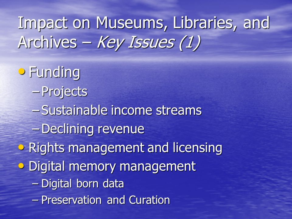 Impact on Museums, Libraries, and Archives – Key Issues (1) Funding Funding –Projects –Sustainable income streams –Declining revenue Rights management and licensing Rights management and licensing Digital memory management Digital memory management –Digital born data –Preservation and Curation