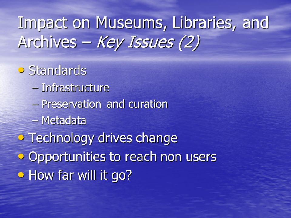 Impact on Museums, Libraries, and Archives – Key Issues (2) Standards Standards –Infrastructure –Preservation and curation –Metadata Technology drives