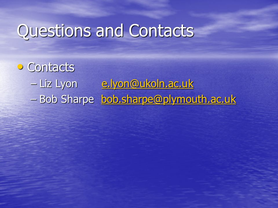 Questions and Contacts Contacts Contacts –Liz Lyon e.lyon@ukoln.ac.uk e.lyon@ukoln.ac.uk –Bob Sharpe bob.sharpe@plymouth.ac.uk bob.sharpe@plymouth.ac.
