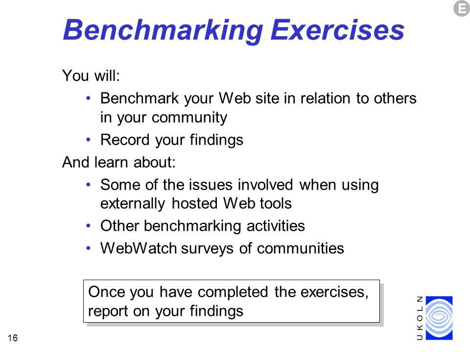 16 Benchmarking Exercises You will: Benchmark your Web site in relation to others in your community Record your findings And learn about: Some of the issues involved when using externally hosted Web tools Other benchmarking activities WebWatch surveys of communities E Once you have completed the exercises, report on your findings