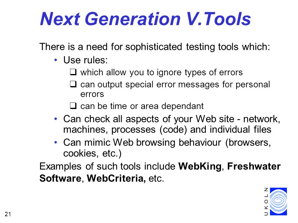21 Next Generation V.Tools There is a need for sophisticated testing tools which: Use rules: which allow you to ignore types of errors can output special error messages for personal errors can be time or area dependant Can check all aspects of your Web site - network, machines, processes (code) and individual files Can mimic Web browsing behaviour (browsers, cookies, etc.) Examples of such tools include WebKing, Freshwater Software, WebCriteria, etc.