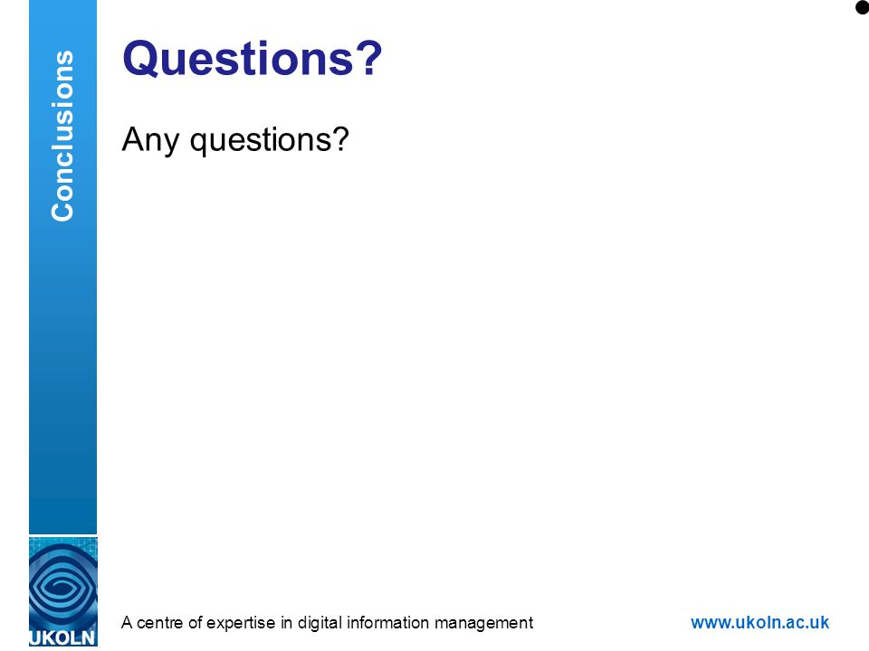 A centre of expertise in digital information managementwww.ukoln.ac.uk Questions? Any questions? Conclusions