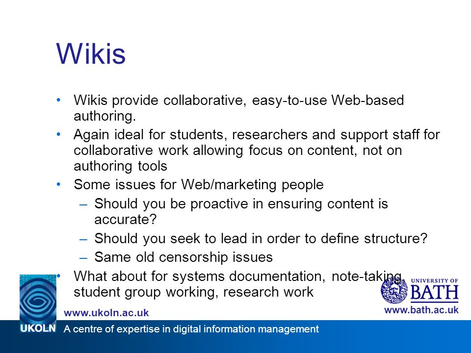 A centre of expertise in digital information management www.ukoln.ac.uk www.bath.ac.uk Wikis Wikis provide collaborative, easy-to-use Web-based author