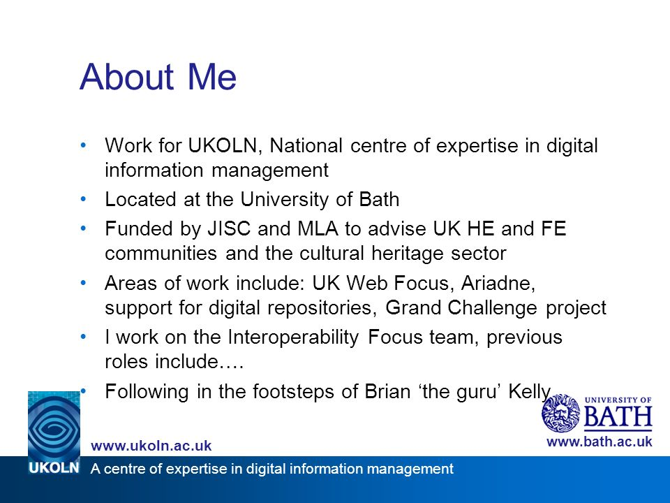 A centre of expertise in digital information management www.ukoln.ac.uk www.bath.ac.uk About this Session Start with an introductory talk that uses Web 2.0 technologies and attitude: –PowerPoint slides contain links to relevant resources, CC licence for slides –Resources bookmarked on del.icio.us (with tag ucisa-tlig-2006 ) –Always beta – not everything will necessarily work, but that s not the end of the world Followed by a chance to discuss the challenges and implications Finally a quick talk to sum up, conclude and take things forward