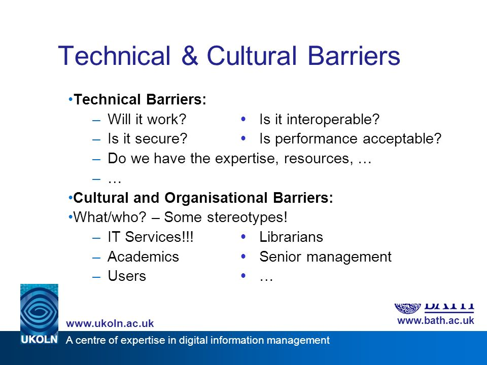 A centre of expertise in digital information management www.ukoln.ac.uk www.bath.ac.uk Technical & Cultural Barriers Technical Barriers: –Will it work