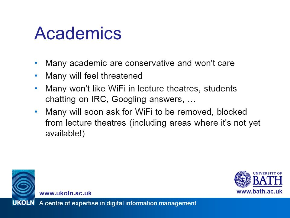 A centre of expertise in digital information management www.ukoln.ac.uk www.bath.ac.uk Academics Many academic are conservative and won't care Many wi